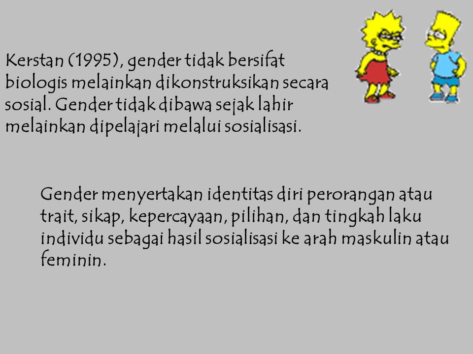 Kerstan (1995), gender tidak bersifat biologis melainkan dikonstruksikan secara sosial. Gender tidak dibawa sejak lahir melainkan dipelajari melalui sosialisasi.