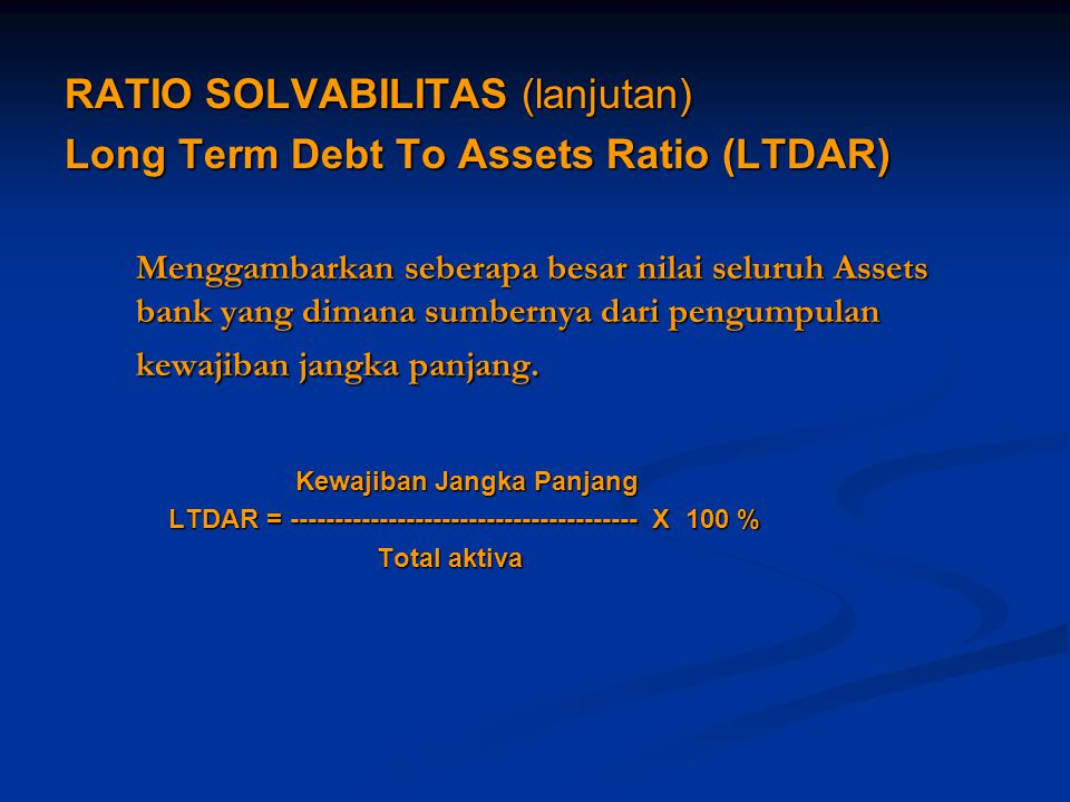 RATIO SOLVABILITAS (lanjutan) Long Term Debt To Assets Ratio (LTDAR)