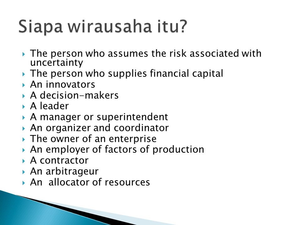 Siapa wirausaha itu The person who assumes the risk associated with uncertainty. The person who supplies financial capital.