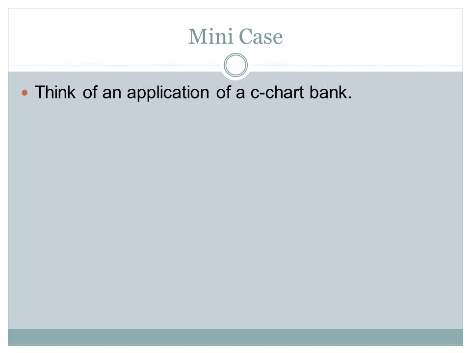 Mini Case Think of an application of a c-chart bank.