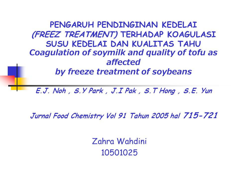 PENGARUH PENDINGINAN KEDELAI (FREEZ TREATMENT) TERHADAP KOAGULASI SUSU KEDELAI DAN KUALITAS TAHU Coagulation of soymilk and quality of tofu as affected by freeze treatment of soybeans E.J. Noh , S.Y Park , J.I Pak , S.T Hong , S.E. Yun Jurnal Food Chemistry Vol 91 Tahun 2005 hal 715-721