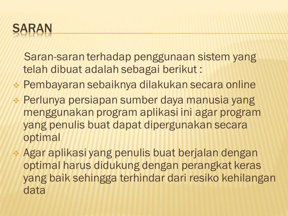 Saran Saran-saran terhadap penggunaan sistem yang telah dibuat adalah sebagai berikut : Pembayaran sebaiknya dilakukan secara online.