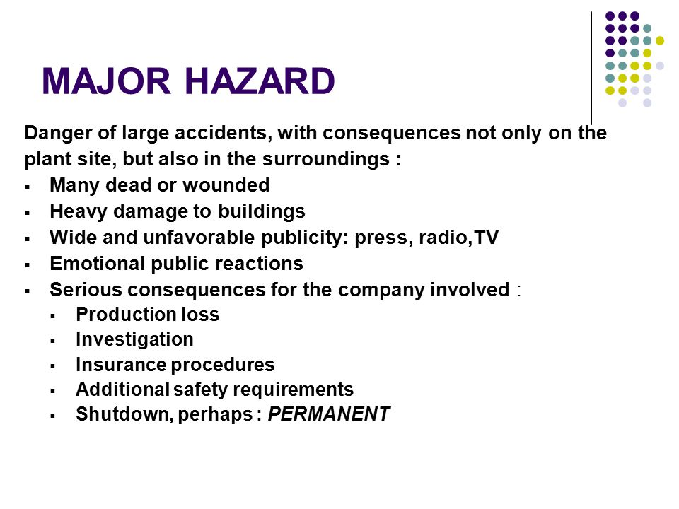 MAJOR HAZARD Danger of large accidents, with consequences not only on the. plant site, but also in the surroundings :
