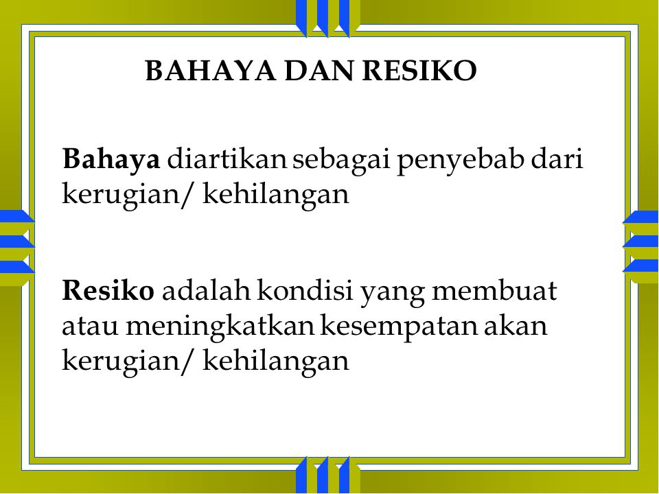 BAHAYA DAN RESIKO Bahaya diartikan sebagai penyebab dari kerugian/ kehilangan.