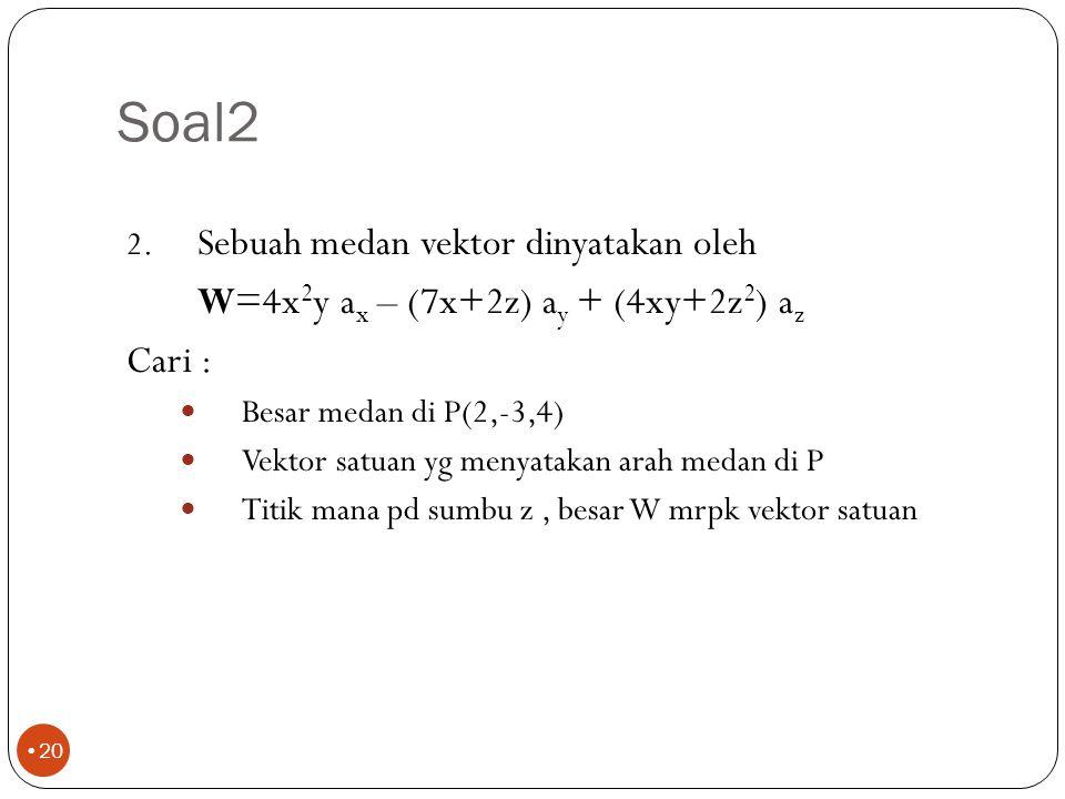 Soal2 Sebuah medan vektor dinyatakan oleh. W=4x2y ax – (7x+2z) ay + (4xy+2z2) az. Cari : Besar medan di P(2,-3,4)