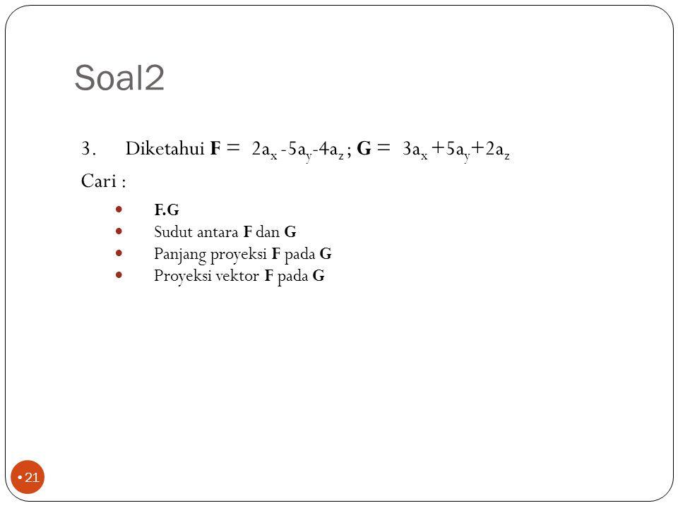 Soal2 Diketahui F = 2ax -5ay-4az ; G = 3ax +5ay+2az. Cari : F.G. Sudut antara F dan G. Panjang proyeksi F pada G.