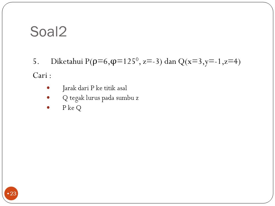 Soal2 Diketahui P(ρ=6,φ=1250, z=-3) dan Q(x=3,y=-1,z=4) Cari : Jarak dari P ke titik asal. Q tegak lurus pada sumbu z.