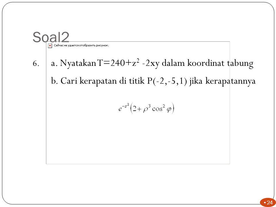 Soal2 a. Nyatakan T=240+z2 -2xy dalam koordinat tabung. b. Cari kerapatan di titik P(-2,-5,1) jika kerapatannya.