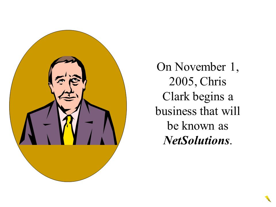 On November 1, 2005, Chris Clark begins a business that will be known as NetSolutions.
