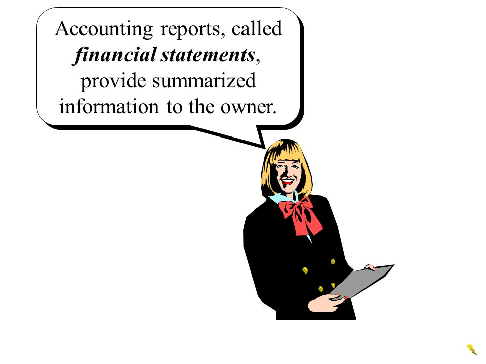 Accounting reports, called financial statements, provide summarized information to the owner.