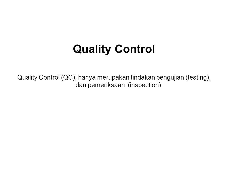 Quality Control Quality Control (QC), hanya merupakan tindakan pengujian (testing), dan pemeriksaan (inspection)
