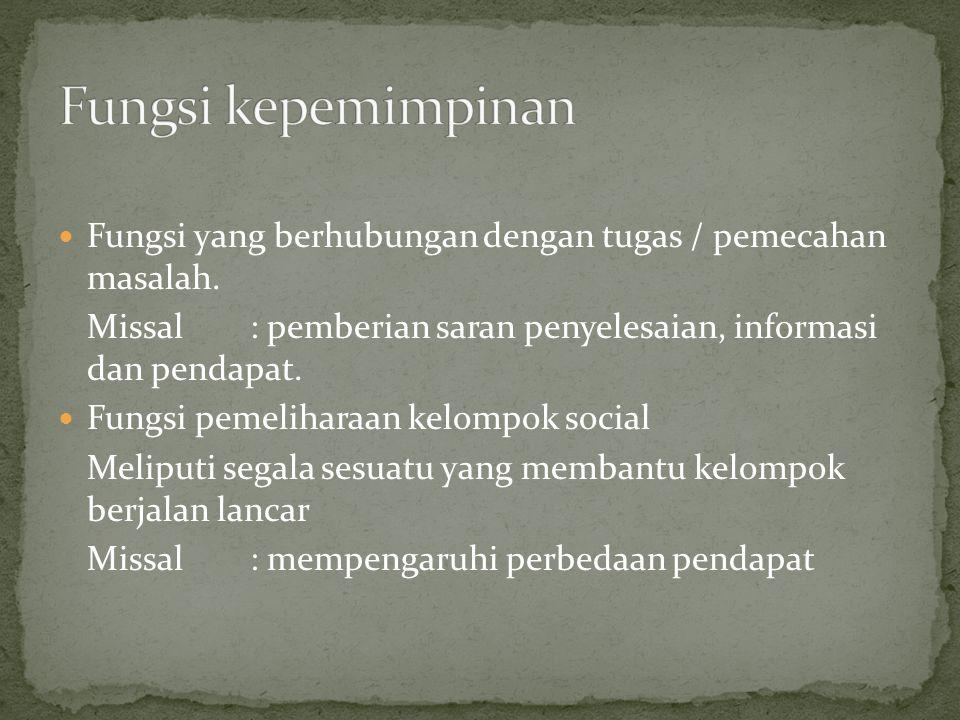 Fungsi kepemimpinan Fungsi yang berhubungan dengan tugas / pemecahan masalah. Missal : pemberian saran penyelesaian, informasi dan pendapat.