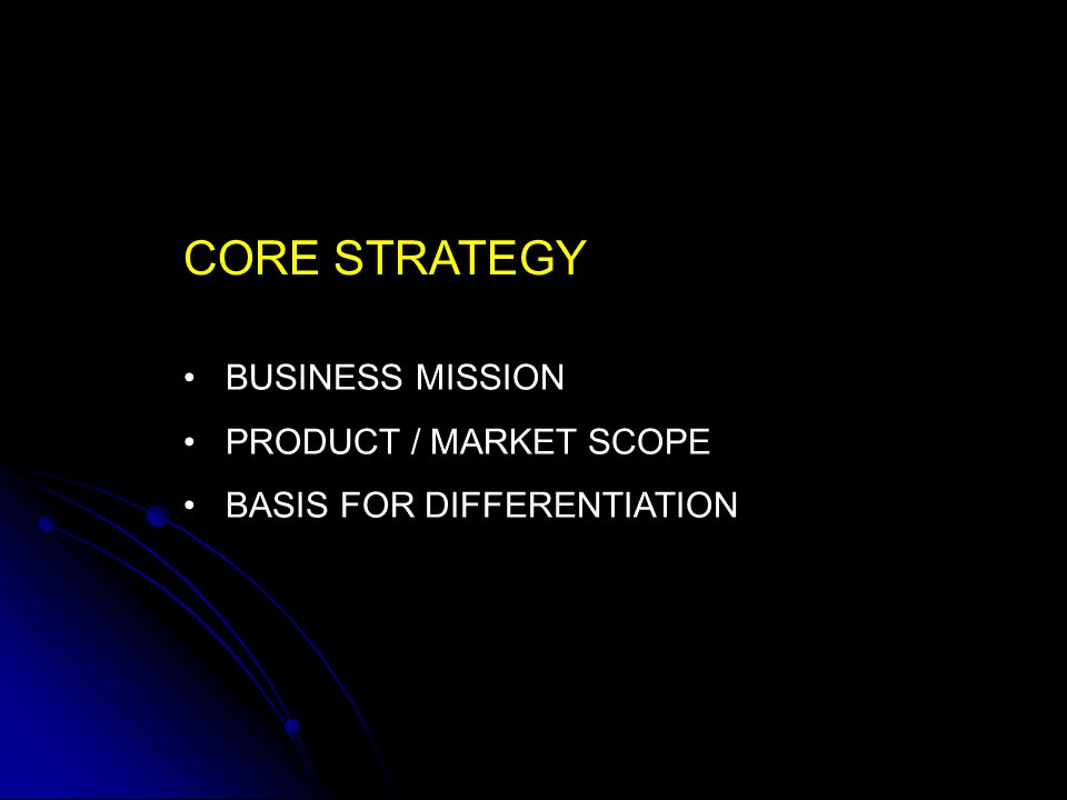 CORE STRATEGY BUSINESS MISSION PRODUCT / MARKET SCOPE
