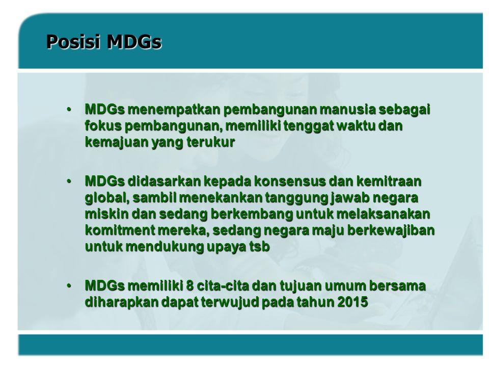 Posisi MDGs MDGs menempatkan pembangunan manusia sebagai fokus pembangunan, memiliki tenggat waktu dan kemajuan yang terukur.