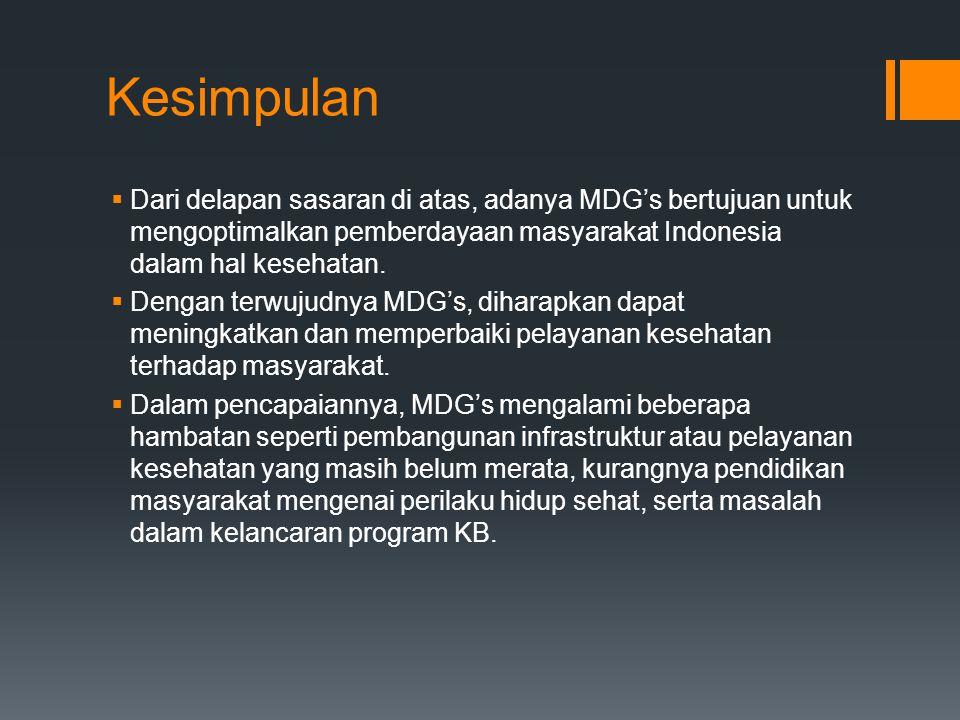 Kesimpulan Dari delapan sasaran di atas, adanya MDG's bertujuan untuk mengoptimalkan pemberdayaan masyarakat Indonesia dalam hal kesehatan.