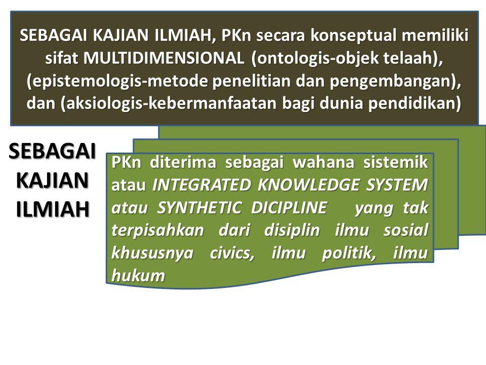 SEBAGAI KAJIAN ILMIAH, PKn secara konseptual memiliki sifat MULTIDIMENSIONAL (ontologis-objek telaah), (epistemologis-metode penelitian dan pengembangan), dan (aksiologis-kebermanfaatan bagi dunia pendidikan)