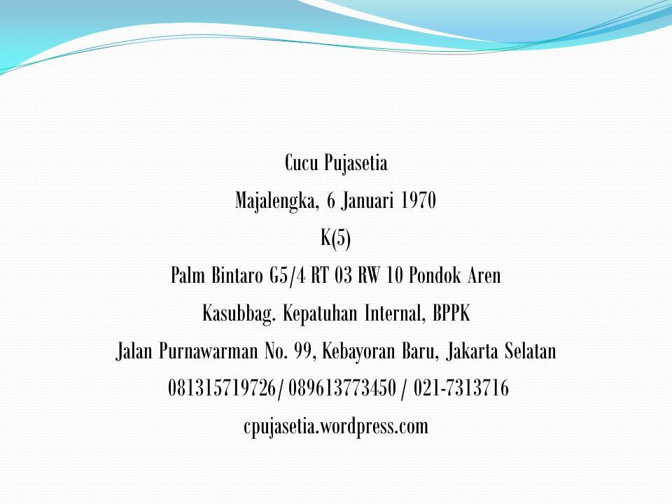 Cucu Pujasetia Majalengka, 6 Januari 1970 K(5) Palm Bintaro G5/4 RT 03 RW 10 Pondok Aren Kasubbag.