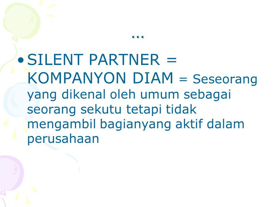 … SILENT PARTNER = KOMPANYON DIAM = Seseorang yang dikenal oleh umum sebagai seorang sekutu tetapi tidak mengambil bagianyang aktif dalam perusahaan.