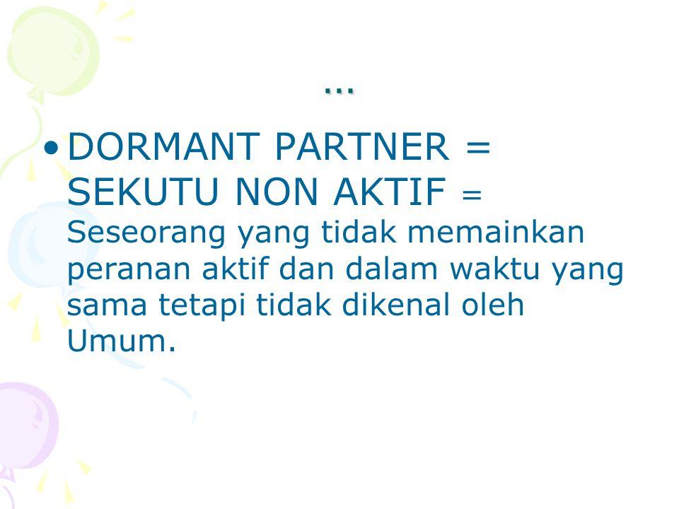 … DORMANT PARTNER = SEKUTU NON AKTIF = Seseorang yang tidak memainkan peranan aktif dan dalam waktu yang sama tetapi tidak dikenal oleh Umum.