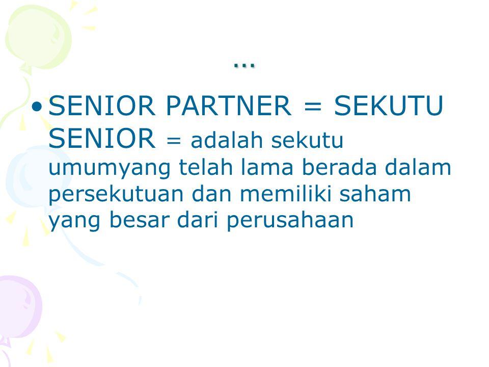 … SENIOR PARTNER = SEKUTU SENIOR = adalah sekutu umumyang telah lama berada dalam persekutuan dan memiliki saham yang besar dari perusahaan.