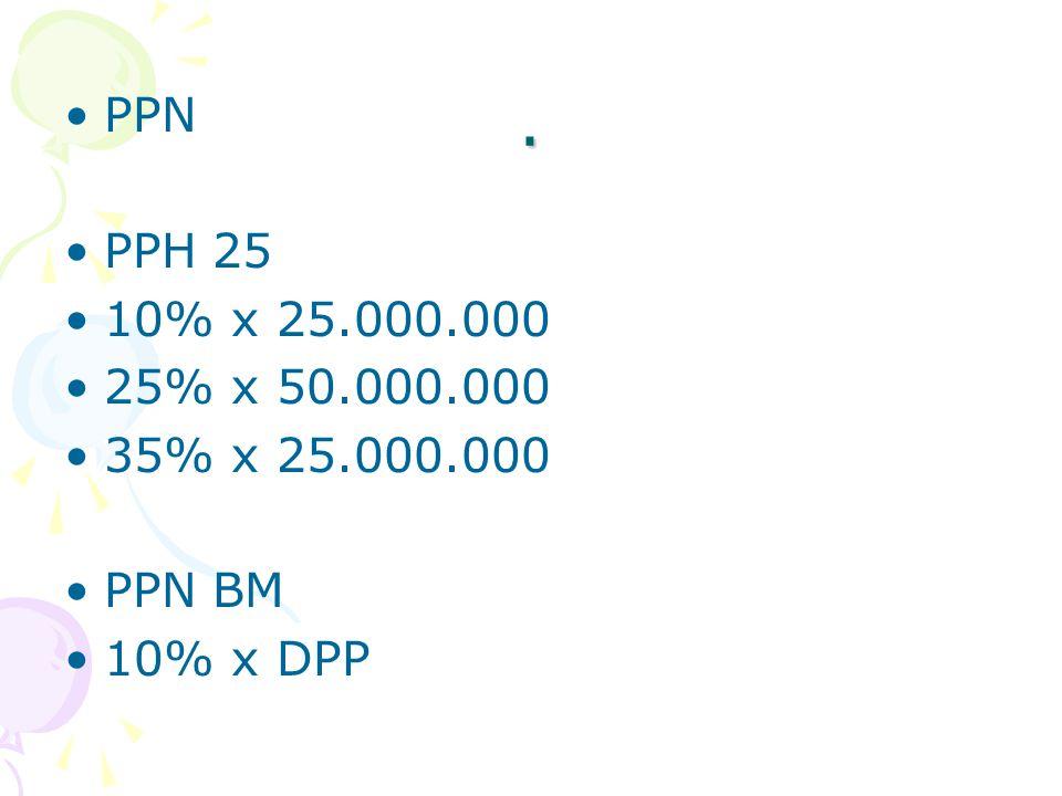 . PPN PPH 25 10% x 25.000.000 25% x 50.000.000 35% x 25.000.000 PPN BM 10% x DPP
