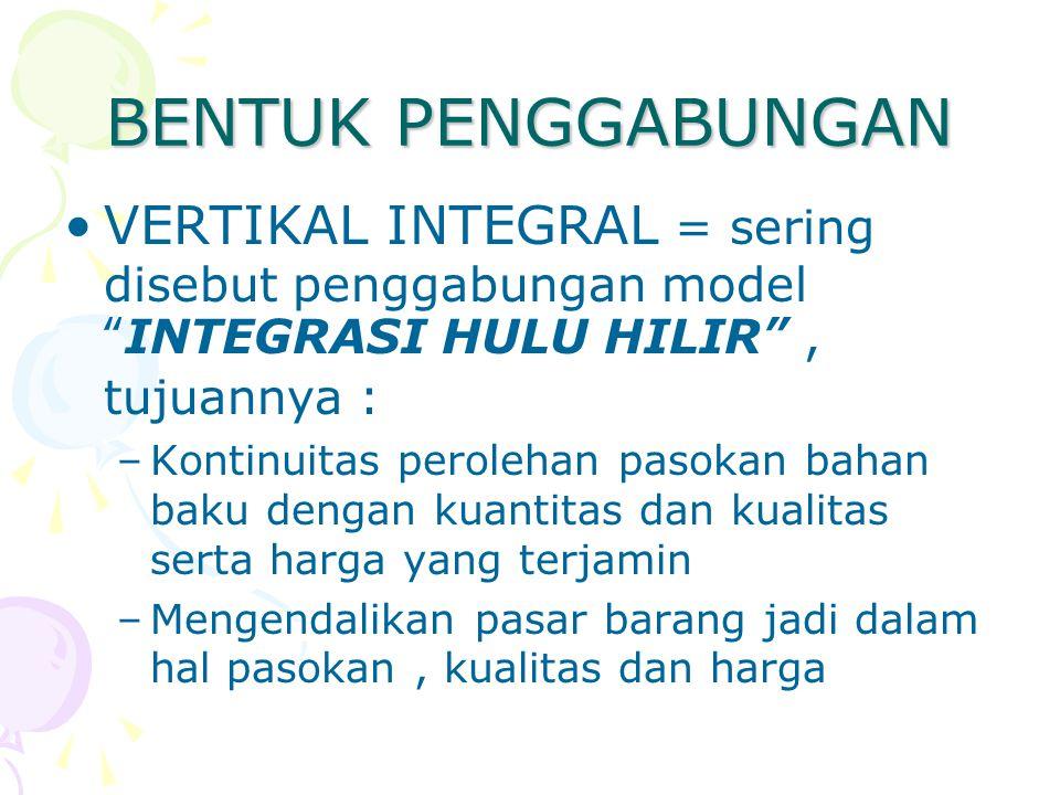 BENTUK PENGGABUNGAN VERTIKAL INTEGRAL = sering disebut penggabungan model INTEGRASI HULU HILIR , tujuannya :