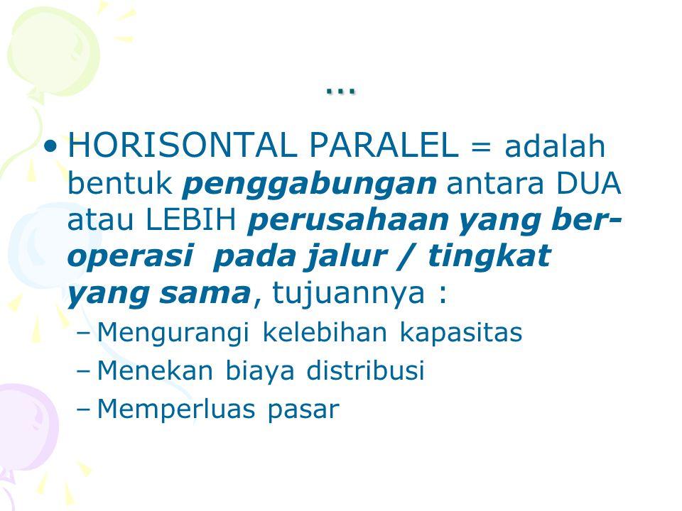 … HORISONTAL PARALEL = adalah bentuk penggabungan antara DUA atau LEBIH perusahaan yang ber-operasi pada jalur / tingkat yang sama, tujuannya :