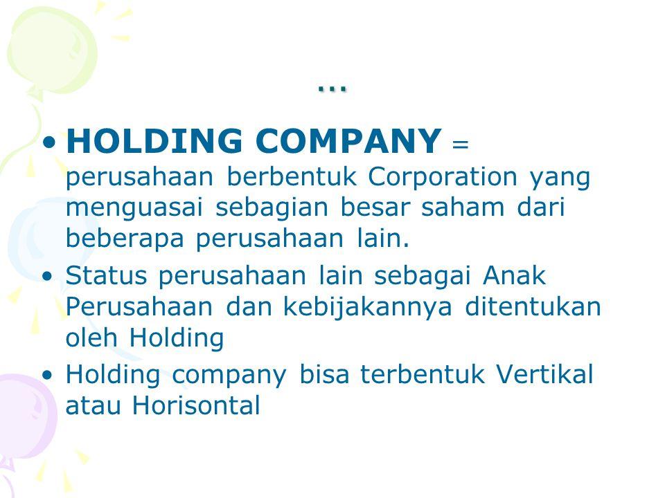 … HOLDING COMPANY = perusahaan berbentuk Corporation yang menguasai sebagian besar saham dari beberapa perusahaan lain.