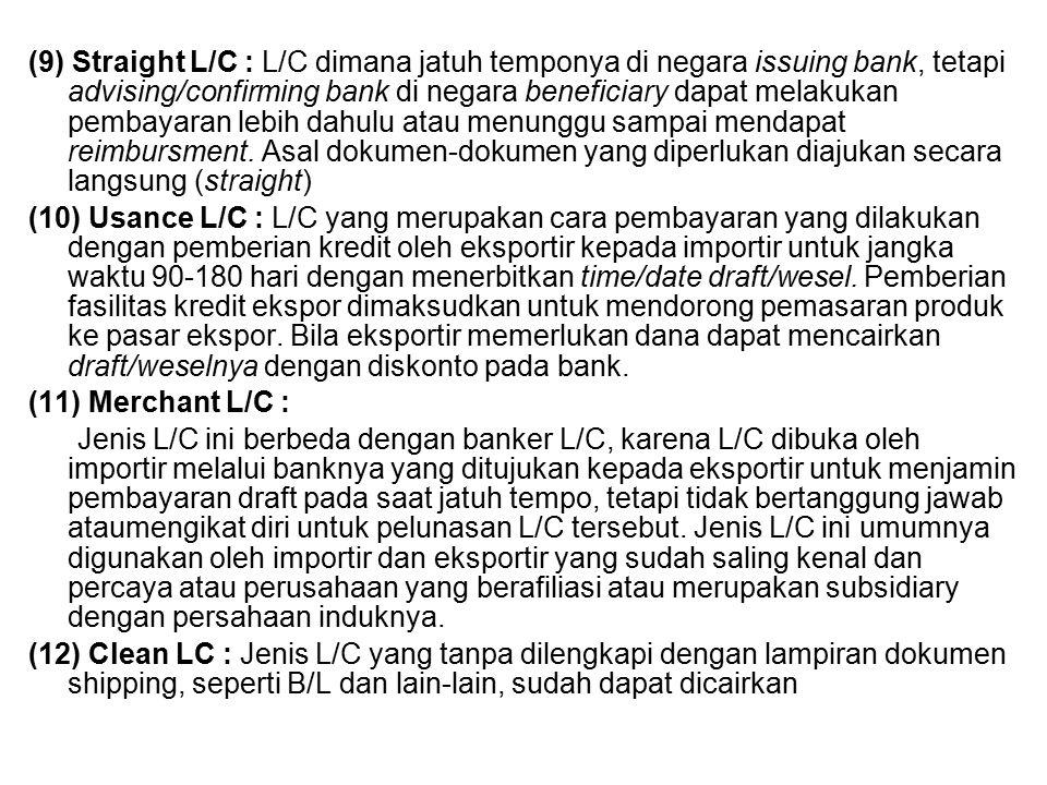 (9) Straight L/C : L/C dimana jatuh temponya di negara issuing bank, tetapi advising/confirming bank di negara beneficiary dapat melakukan pembayaran lebih dahulu atau menunggu sampai mendapat reimbursment. Asal dokumen-dokumen yang diperlukan diajukan secara langsung (straight)