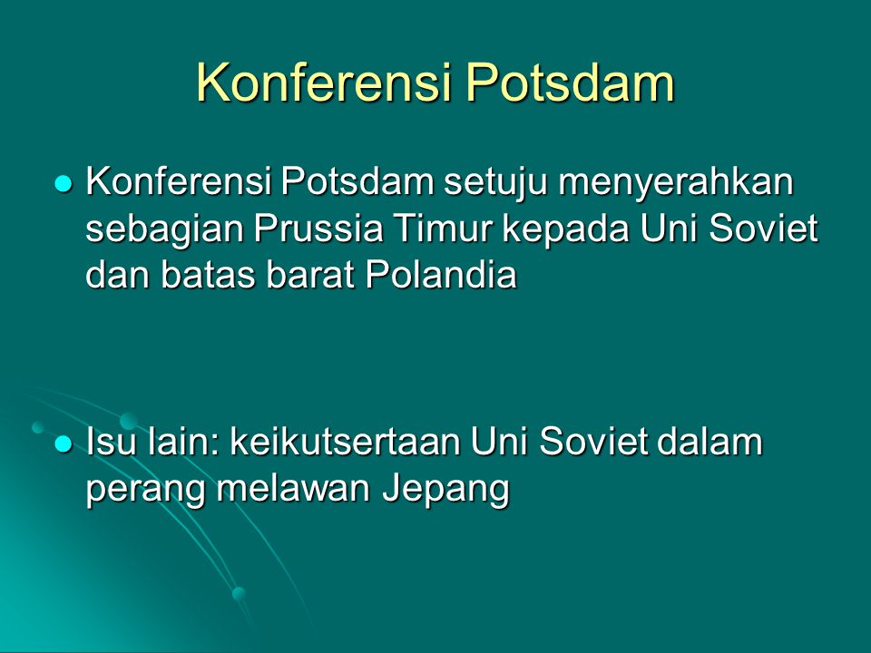 Konferensi Potsdam Konferensi Potsdam setuju menyerahkan sebagian Prussia Timur kepada Uni Soviet dan batas barat Polandia.