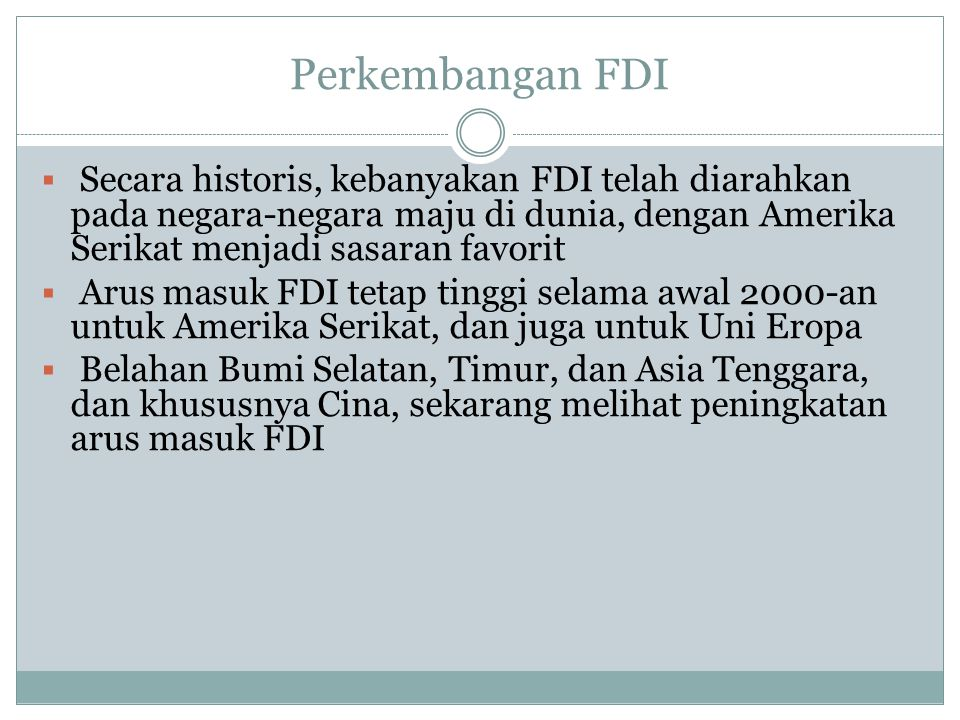Perkembangan FDI Secara historis, kebanyakan FDI telah diarahkan pada negara-negara maju di dunia, dengan Amerika Serikat menjadi sasaran favorit.