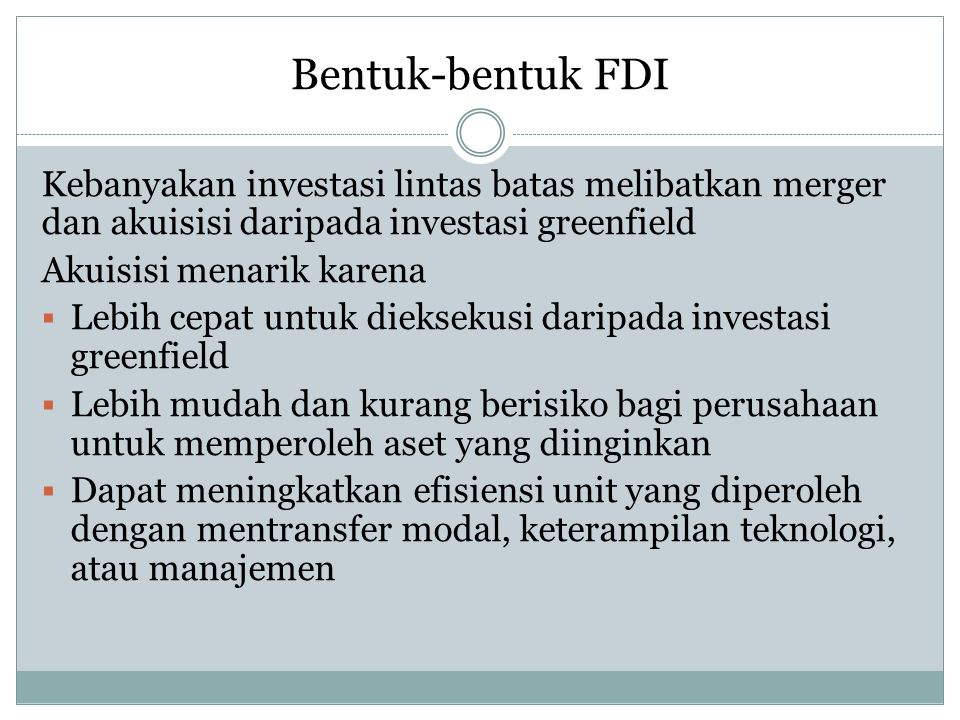 Bentuk-bentuk FDI Kebanyakan investasi lintas batas melibatkan merger dan akuisisi daripada investasi greenfield.