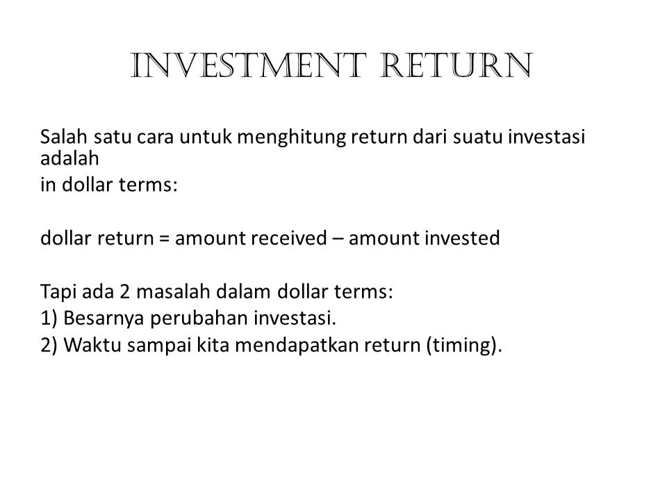 INVESTMENT RETURN Salah satu cara untuk menghitung return dari suatu investasi adalah. in dollar terms:
