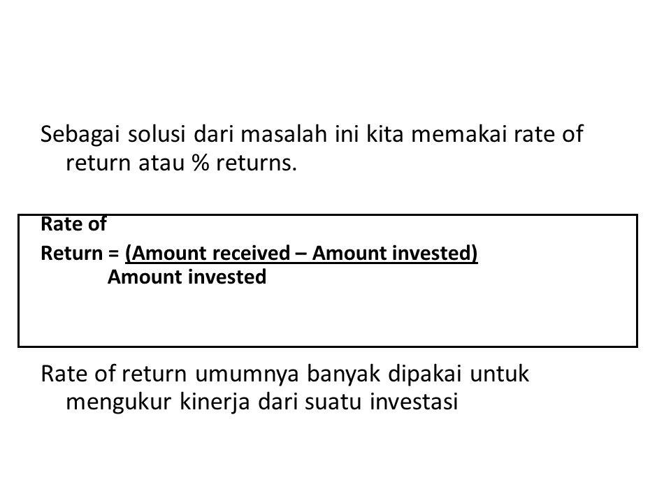 Sebagai solusi dari masalah ini kita memakai rate of return atau % returns.