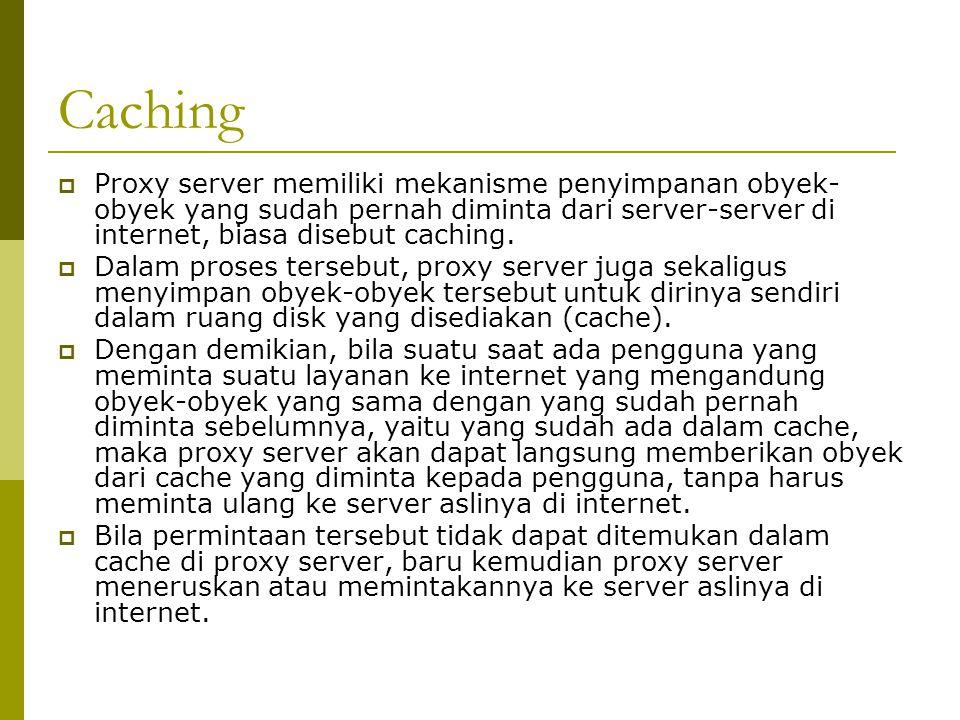 Caching Proxy server memiliki mekanisme penyimpanan obyek-obyek yang sudah pernah diminta dari server-server di internet, biasa disebut caching.