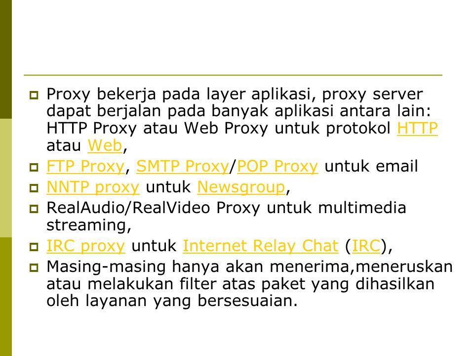 Proxy bekerja pada layer aplikasi, proxy server dapat berjalan pada banyak aplikasi antara lain: HTTP Proxy atau Web Proxy untuk protokol HTTP atau Web,