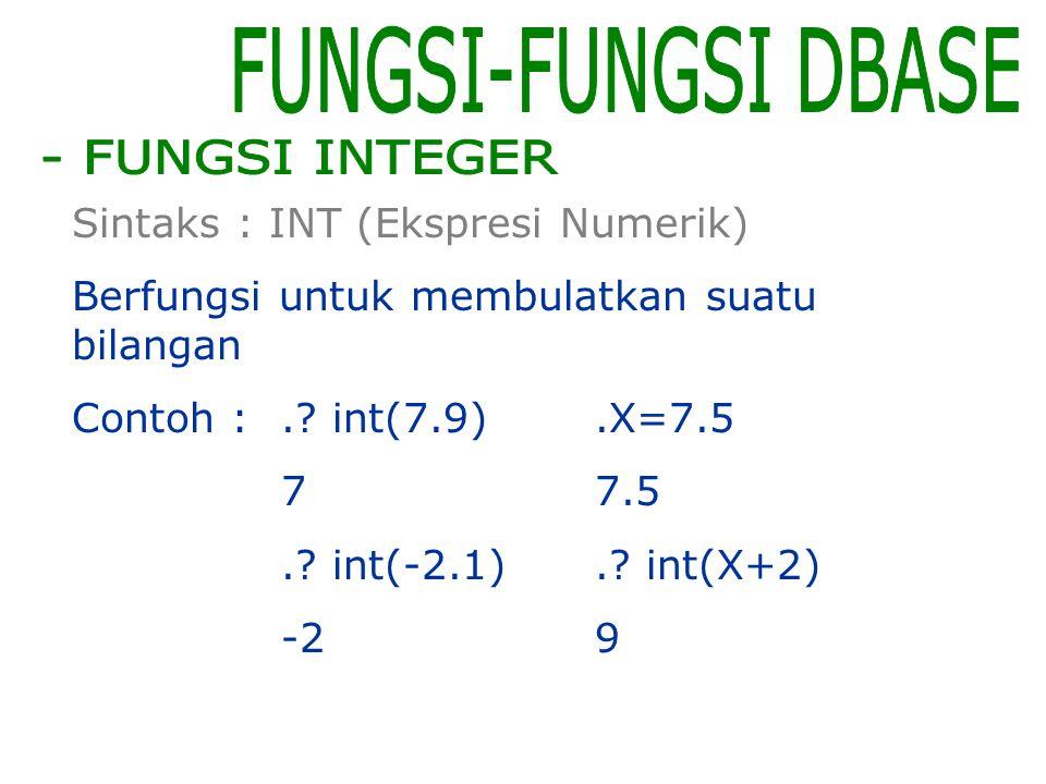 FUNGSI-FUNGSI DBASE - FUNGSI INTEGER Sintaks : INT (Ekspresi Numerik)
