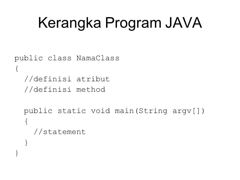 Kerangka Program JAVA public class NamaClass { //definisi atribut
