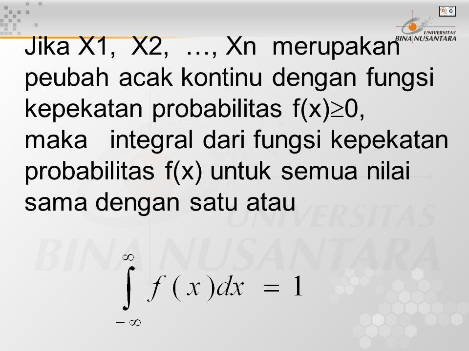 Jika X1, X2, …, Xn merupakan peubah acak kontinu dengan fungsi kepekatan probabilitas f(x)0, maka integral dari fungsi kepekatan probabilitas f(x) untuk semua nilai sama dengan satu atau