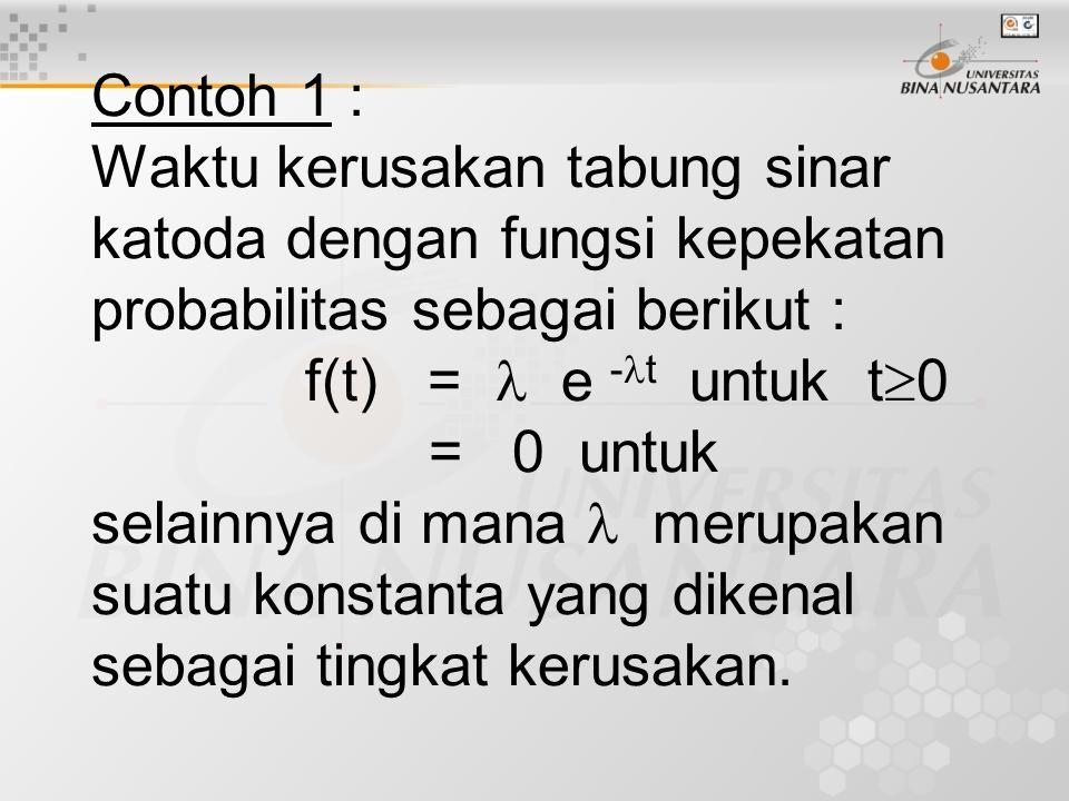 Contoh 1 : Waktu kerusakan tabung sinar katoda dengan fungsi kepekatan probabilitas sebagai berikut : f(t) =  e -t untuk t0 = 0 untuk selainnya di mana  merupakan suatu konstanta yang dikenal sebagai tingkat kerusakan.