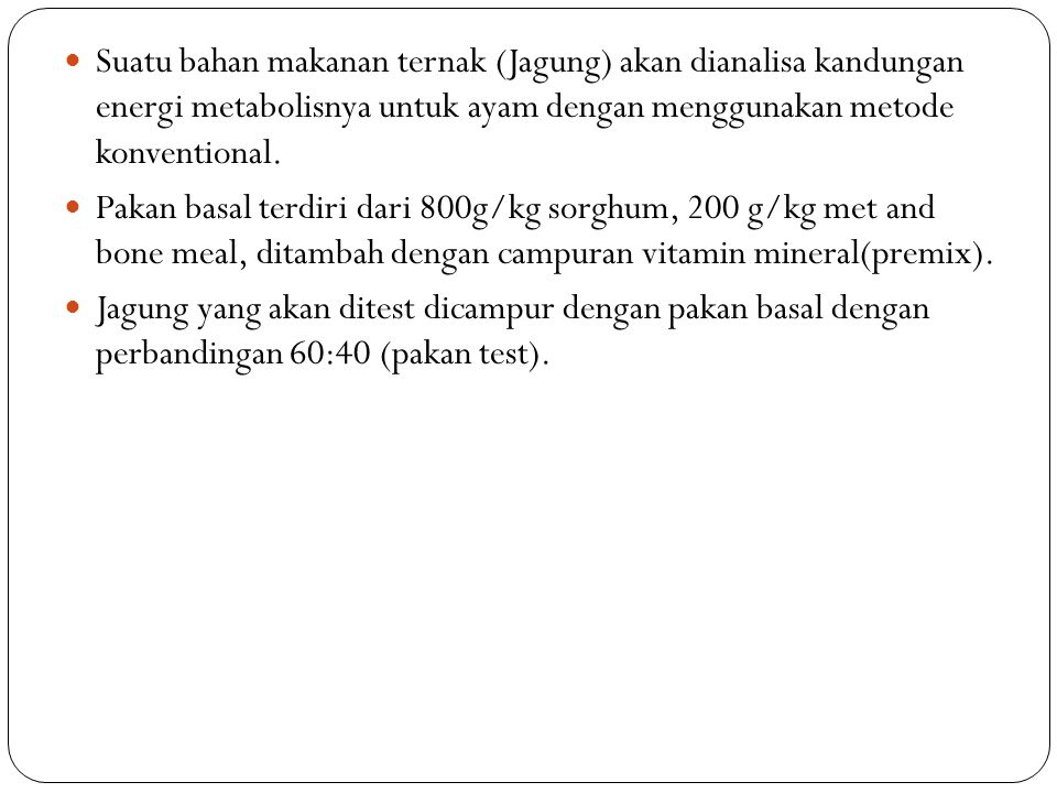Suatu bahan makanan ternak (Jagung) akan dianalisa kandungan energi metabolisnya untuk ayam dengan menggunakan metode konventional.