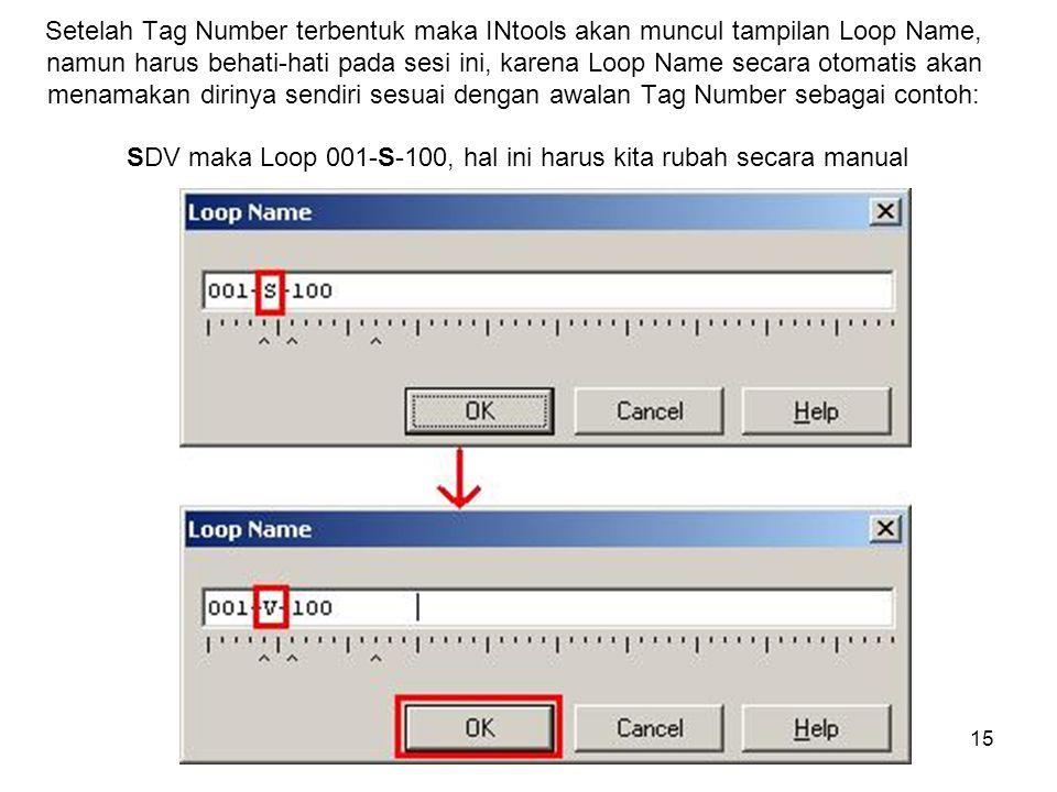 Setelah Tag Number terbentuk maka INtools akan muncul tampilan Loop Name, namun harus behati-hati pada sesi ini, karena Loop Name secara otomatis akan menamakan dirinya sendiri sesuai dengan awalan Tag Number sebagai contoh: SDV maka Loop 001-S-100, hal ini harus kita rubah secara manual