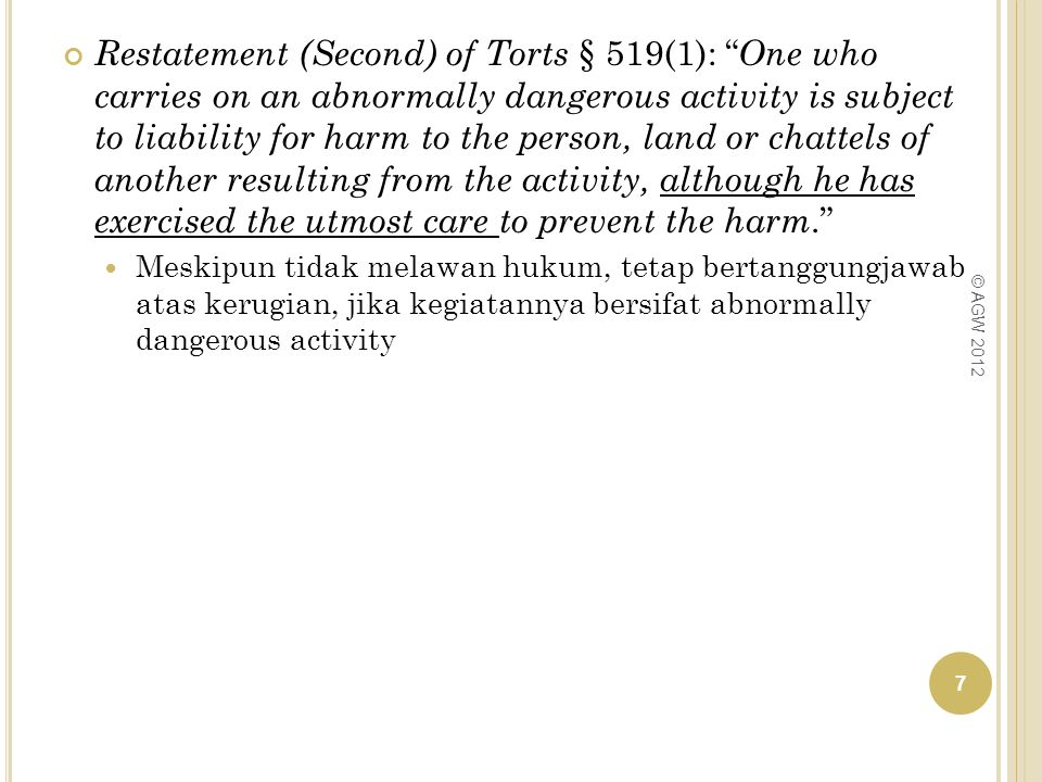 Restatement (Second) of Torts § 519(1): One who carries on an abnormally dangerous activity is subject to liability for harm to the person, land or chattels of another resulting from the activity, although he has exercised the utmost care to prevent the harm.