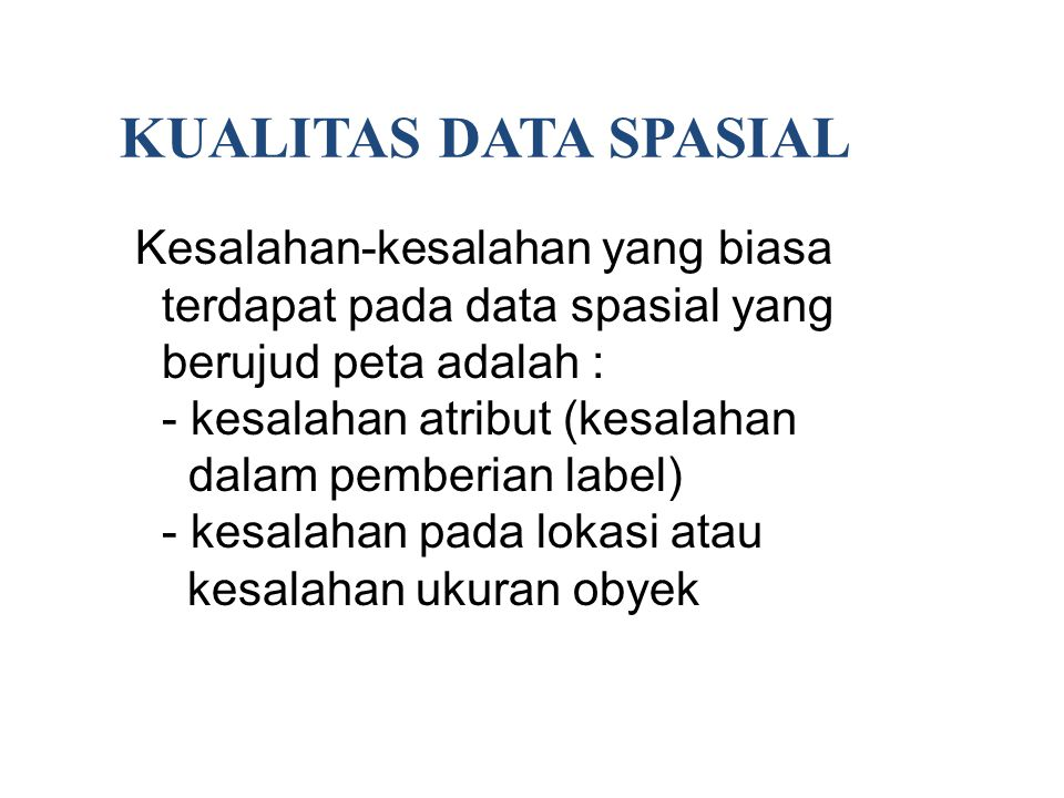 KUALITAS DATA SPASIAL Kesalahan-kesalahan yang biasa terdapat pada data spasial yang berujud peta adalah :