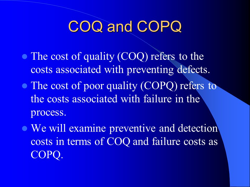 COQ and COPQ The cost of quality (COQ) refers to the costs associated with preventing defects.