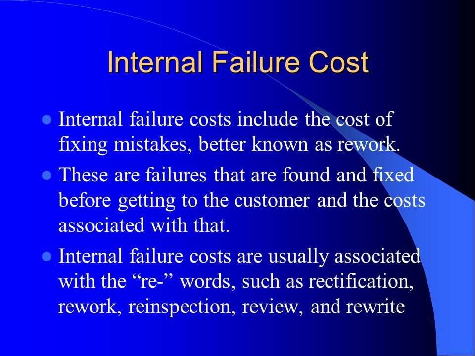 Internal Failure Cost Internal failure costs include the cost of fixing mistakes, better known as rework.