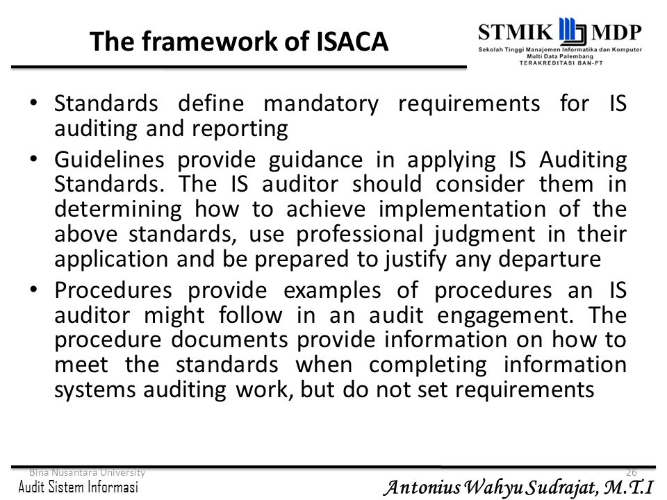 The framework of ISACA Standards define mandatory requirements for IS auditing and reporting.