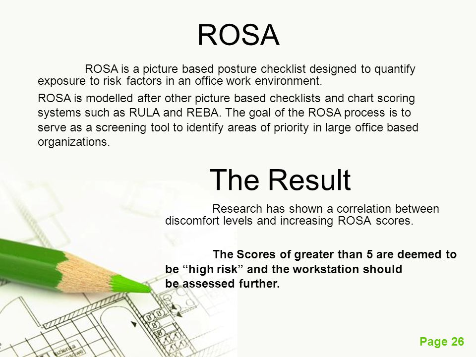 ROSA ROSA is a picture based posture checklist designed to quantify exposure to risk factors in an office work environment.