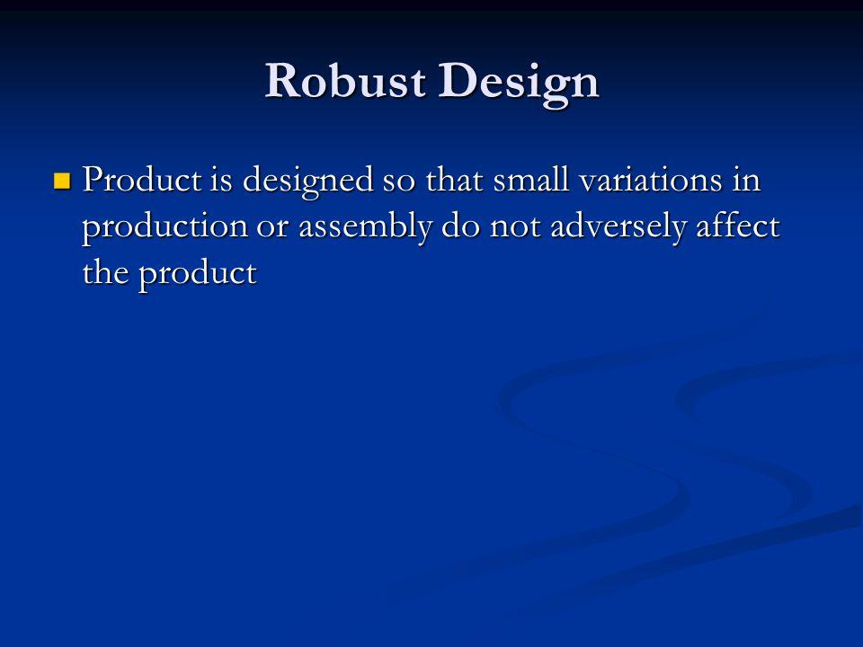 Robust Design Product is designed so that small variations in production or assembly do not adversely affect the product.