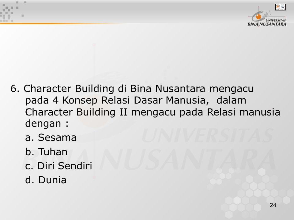 6. Character Building di Bina Nusantara mengacu pada 4 Konsep Relasi Dasar Manusia, dalam Character Building II mengacu pada Relasi manusia dengan :